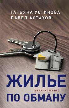 Обложка Жилье по обману Татьяна Устинова, Павел Астахов