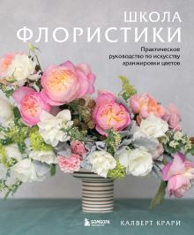 Школа флористики: практическое руководство по искусству составления цветочных композиций (Flower School: A Practical Guide to the Art of Flower Arranging by Calvert Crary)