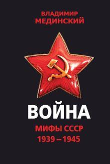 Обложка Война. Мифы СССР. 1939-1945 Владимир Мединский