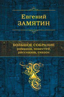 Обложка Большое собрание романов, повестей, рассказов, сказок Евгений Замятин