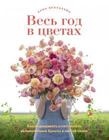 Обложка Весь год в цветах. Как выращивать и составлять великолепные букеты в любой сезон Эрин Бензакейн