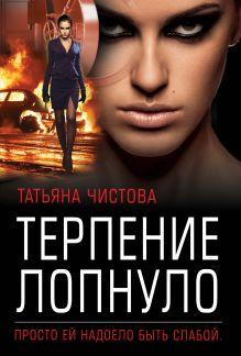 Обложка Терпение лопнуло Татьяна Чистова
