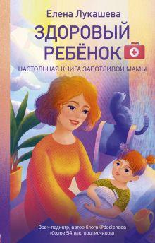 Обложка Здоровый ребёнок. Настольная книга заботливой мамы Елена Лукашева