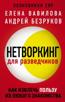 Обложка Нетворкинг для разведчиков. Как извлечь пользу из любого знакомства Елена Вавилова, Андрей Безруков