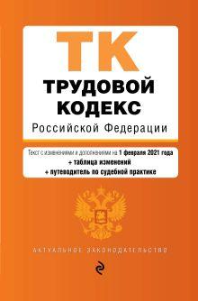 Трудовой кодекс Российской Федерации. Текст с изм. и доп. на 1 февраля 2021 года (+ таблица изменений) (+ путеводитель по судебной практике)