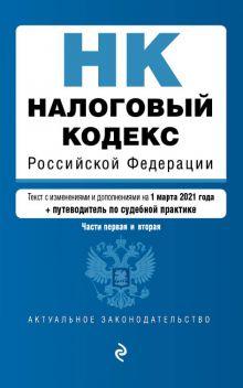 Налоговый кодекс Российской Федерации. Части 1 и 2: текст с изм. на 1 марта 2021 года (+ путеводитель по судебной практике)