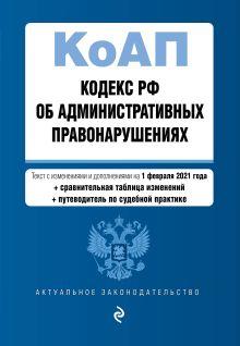 Кодекс Российской Федерации об административных правонарушениях (КоАП РФ). Текст с изм. и доп. на 1 февраля 2021 года (+ сравнительная таблица изменений) (+ путеводитель по судебной практике)
