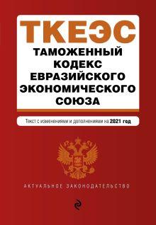 Таможенный кодекс Евразийского экономического союза. Текст с изм. на 2021 г.