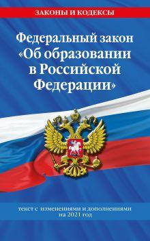 """Федеральный закон """"Об образовании в Российской Федерации"""": текст с изм. на 2021 год"""