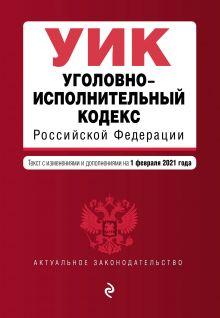 Уголовно-исполнительный кодекс Российской Федерации. Текст с изм. и доп. на 1 февраля 2021 г.