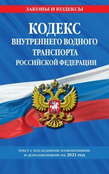 Кодекс внутреннего водного транспорта Российской Федерации: текст с изм. и доп. на 2021 г.