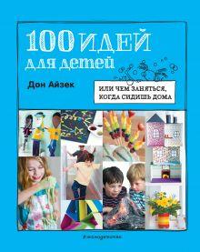 100 идей для детей: или чем заняться, когда сидишь дома