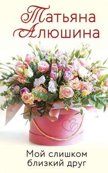 Обложка Мой слишком близкий друг Татьяна Алюшина