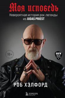 Обложка Моя исповедь. Невероятная история рок-легенды из Judas Priest Роб Хэлфорд