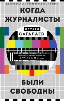 Обложка Когда журналисты были свободны: Документальный телевизионный роман Эдуард Сагалаев