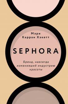 Обложка Sephora. Бренд, навсегда изменивший индустрию красоты Мэри Керран Хакетт