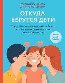 Откуда берутся дети. Простой способ рассказать ребенку, кто мы, чем отличаемся и как появляемся на свет. 2-е издание