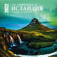 Эта удивительная Исландия. Календарь настенный на 16 месяцев на 2022 год (300х300 мм)