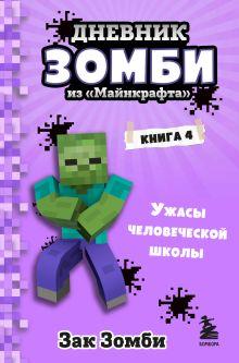 Дневник Зомби из «Майнкрафта». Книга 4. Ужасы человеческой школы