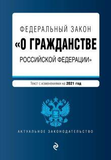 """Федеральный закон """"О гражданстве Российской Федерации"""". Текст с изм. на 2021 год"""