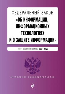 """Федеральный закон """"Об информации, информационных технологиях и о защите информации"""". Текст с изм. на 2021 год"""