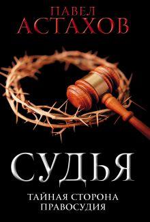 Обложка Судья. Тайная сторона правосудия Павел Астахов