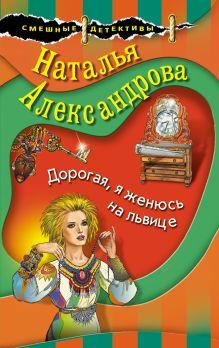 Обложка Дорогая, я женюсь на львице Наталья Александрова
