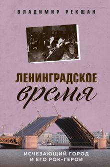 Ленинградское время. Исчезающий город и его рок-герои