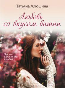 Обложка Любовь со вкусом вишни Татьяна Алюшина