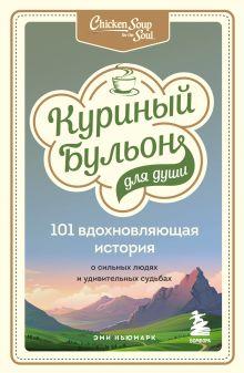 Куриный бульон для души: 101 вдохновляющая история о сильных людях и удивительных судьбах