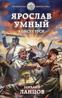 Обложка Ярослав Умный. Консул Руси Михаил Ланцов