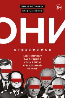 Обложка Они отвалились: как и почему закончился социализм в Восточной Европе Дмитрий Окрест, Егор Сенников