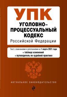 Уголовно-процессуальный кодекс Российской Федерации. Текст с изм. и доп. на 1 марта 2021 года (+сравнительная таблица изменений) (+путеводитель по судебной практике)