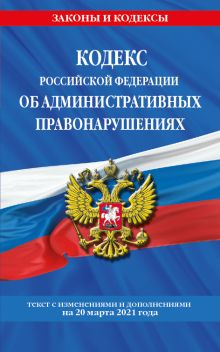 Кодекс РФ об административных правонарушениях (КоАП РФ): текст с изм. на 20 марта 2021 г.