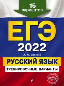 Обложка ЕГЭ-2022. Русский язык. Тренировочные варианты. 15 вариантов А. Ю. Бисеров