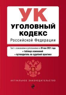 Уголовный кодекс Российской Федерации. Текст с изм. и доп. на 20 мая 2021 года (+ таблица изменений) (+ путеводитель по судебной практике)