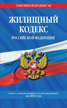 Жилищный кодекс Российской Федерации: с посл. изм на 2021 г.