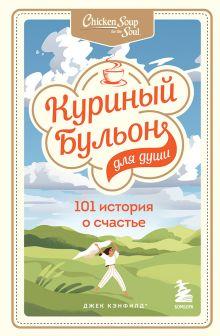 Куриный бульон для души: 101 история о счастье