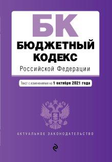 Бюджетный кодекс Российской Федерации. Текст с посл. изм. и доп. на 1 октября 2021 г.