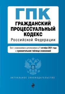 Гражданский процессуальный кодекс Российской Федерации. Текст с изм. и доп. на 1 октября 2021 года (+ сравнительная таблица изменений)