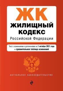 Жилищный кодекс Российской Федерации. Текст с изм. и доп. на 1 октября 2021 года (+ сравнительная таблица изменений)