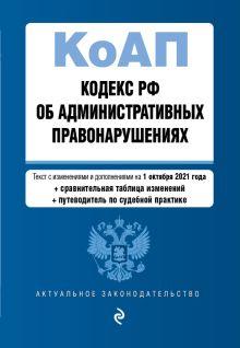 Кодекс Российской Федерации об административных правонарушениях. Текст с изм. и доп. на 1 октября 2021 года (+ сравнительная таблица изменений) (+ путеводитель по судебной практике)