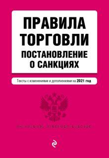 Правила торговли. Постановление о санкциях. Тексты с изменениями и дополнениями на 2021 г.