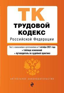 Трудовой кодекс Российской Федерации. Текст с изм. и доп. на 1 октября 2021 года (+ таблица изменений) (+ путеводитель по судебной практике)