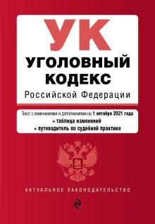 Уголовный кодекс Российской Федерации. Текст с изм. и доп. на 1 октября 2021 года (+ таблица изменений) (+ путеводитель по судебной практике)