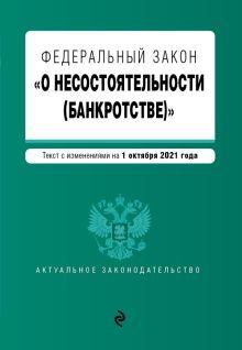 """Федеральный закон """"О несостоятельности (банкротстве)"""". Текст с изм. на 1 октября 2021 г."""