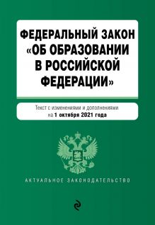 """Федеральный закон """"Об образовании в Российской Федерации"""". Текст с посл. изм. на 1 октября 2021 года"""