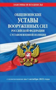 Общевоинские уставы Вооруженных Сил Российской Федерации с Уставом военной полиции с посл. изм. на 1 октября 2021 года