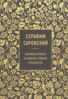 Серафим Саровский. Избранные духовные наставления, утешения и пророчества