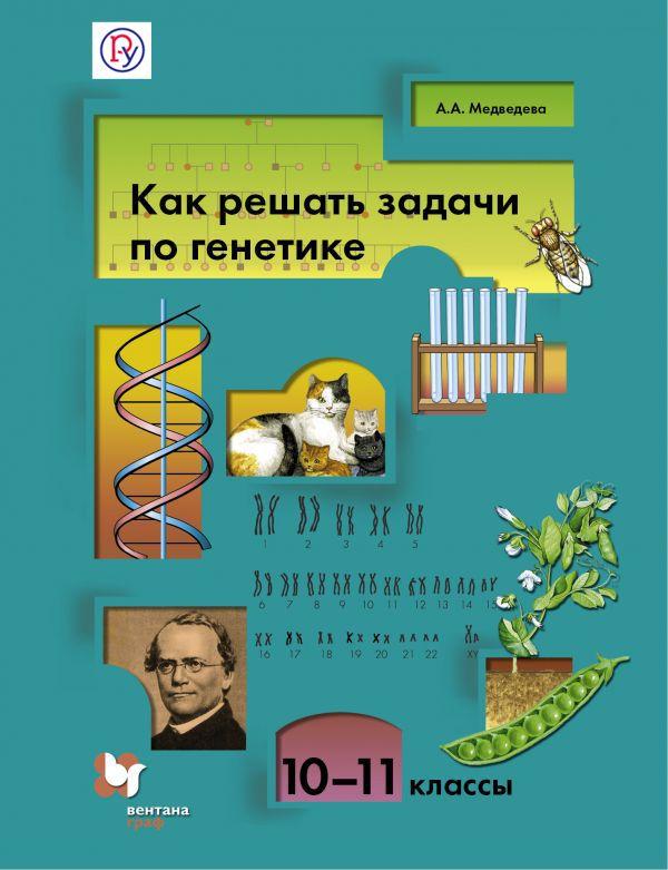Биология. Как решать задачи по генетике. 10-11классы. Учебное пособие Медведева А.А.
